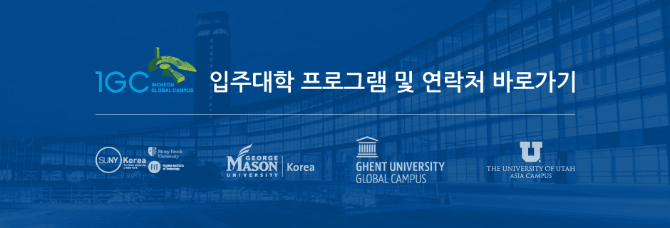 IGC 입주대학 프로그램 및 연락처 바로가기 / SUNY Korea The State University of New York, GEORGE MASON UNIVERSITY Korea, GHENT UNIVERSITY GLOBAL CAMPUS, THE UNIVERSITY OF UTAH ASIA CAMPUS, FIT Fashion Institute of Technology
